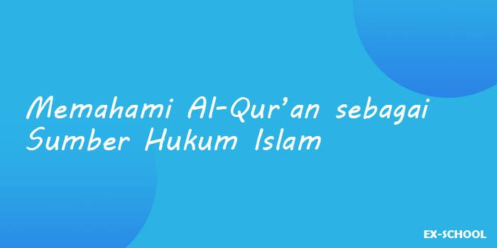 Memahami Al-Qur'an sebagai Sumber Hukum Islam