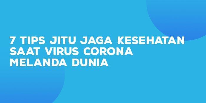 7 Tips Jitu Jaga Kesehatan Saat Virus Corona Melanda Dunia